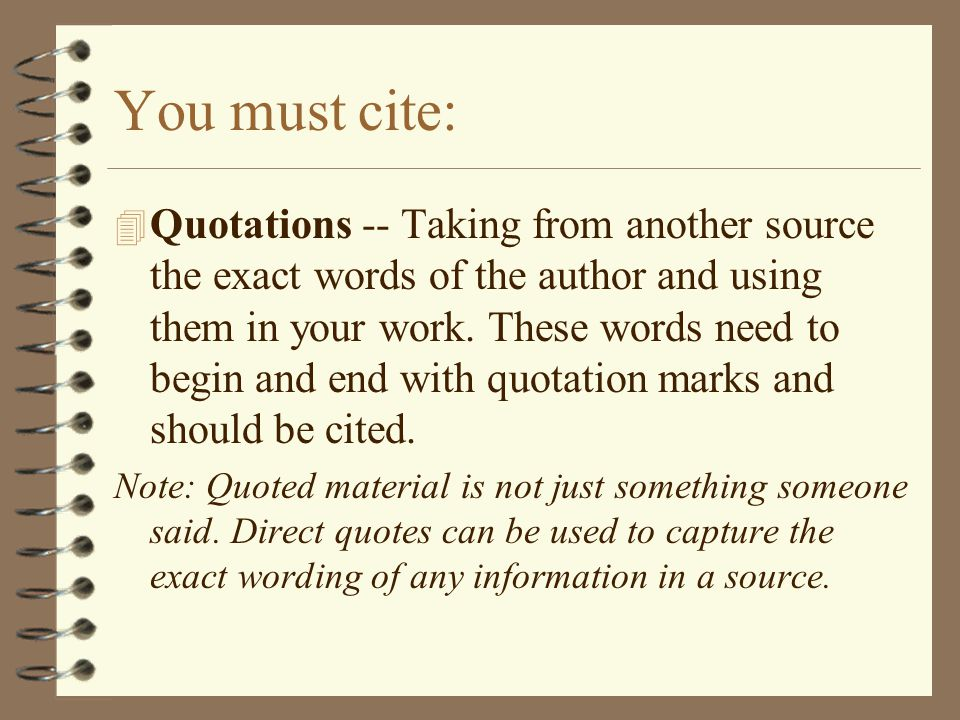 You must cite: 4 Quotations -- Taking from another source the exact words of the author and using them in your work.