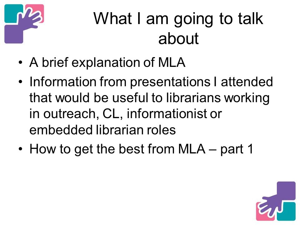 What I am going to talk about A brief explanation of MLA Information from presentations I attended that would be useful to librarians working in outreach, CL, informationist or embedded librarian roles How to get the best from MLA – part 1