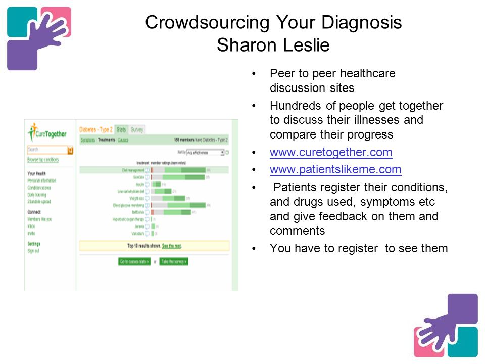Crowdsourcing Your Diagnosis Sharon Leslie Peer to peer healthcare discussion sites Hundreds of people get together to discuss their illnesses and compare their progress www.curetogether.com www.patientslikeme.com Patients register their conditions, and drugs used, symptoms etc and give feedback on them and comments You have to register to see them