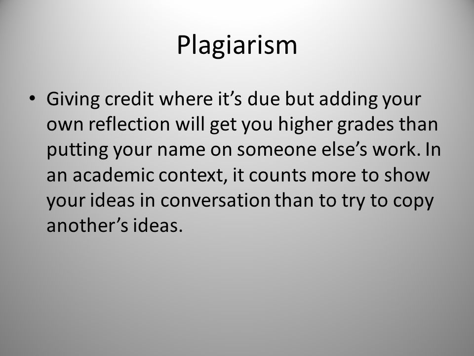 Plagiarism Giving credit where it's due but adding your own reflection will get you higher grades than putting your name on someone else's work.