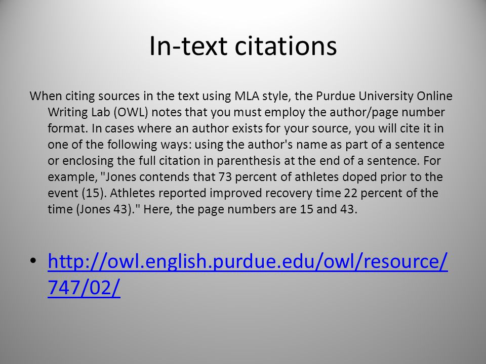 In-text citations When citing sources in the text using MLA style, the Purdue University Online Writing Lab (OWL) notes that you must employ the author/page number format.