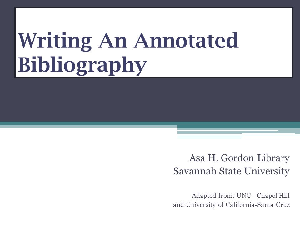Writing An Annotated Bibliography Asa H. Gordon Library Savannah State University Adapted from: UNC –Chapel Hill and University of California-Santa Cr