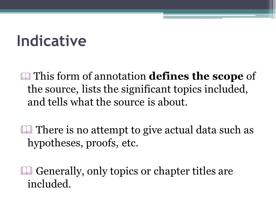Indicative  This form of annotation defines the scope of the source, lists the significant topics included, and tells what the source is about.  The