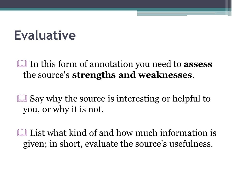 Evaluative  In this form of annotation you need to assess the source's strengths and weaknesses.  Say why the source is interesting or helpful to yo