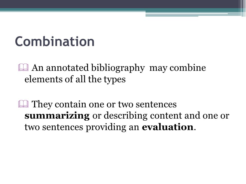 Combination  An annotated bibliography may combine elements of all the types  They contain one or two sentences summarizing or describing content an