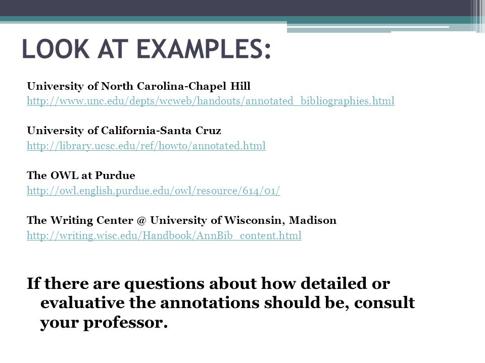 LOOK AT EXAMPLES: University of North Carolina-Chapel Hill http://www.unc.edu/depts/wcweb/handouts/annotated_bibliographies.html University of Califor