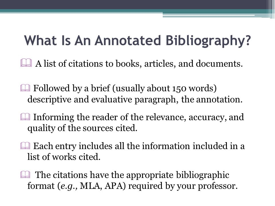 What Is An Annotated Bibliography?  A list of citations to books, articles, and documents.  Followed by a brief (usually about 150 words) descriptiv