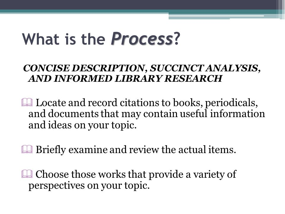 Process What is the Process? CONCISE DESCRIPTION, SUCCINCT ANALYSIS, AND INFORMED LIBRARY RESEARCH  Locate and record citations to books, periodicals