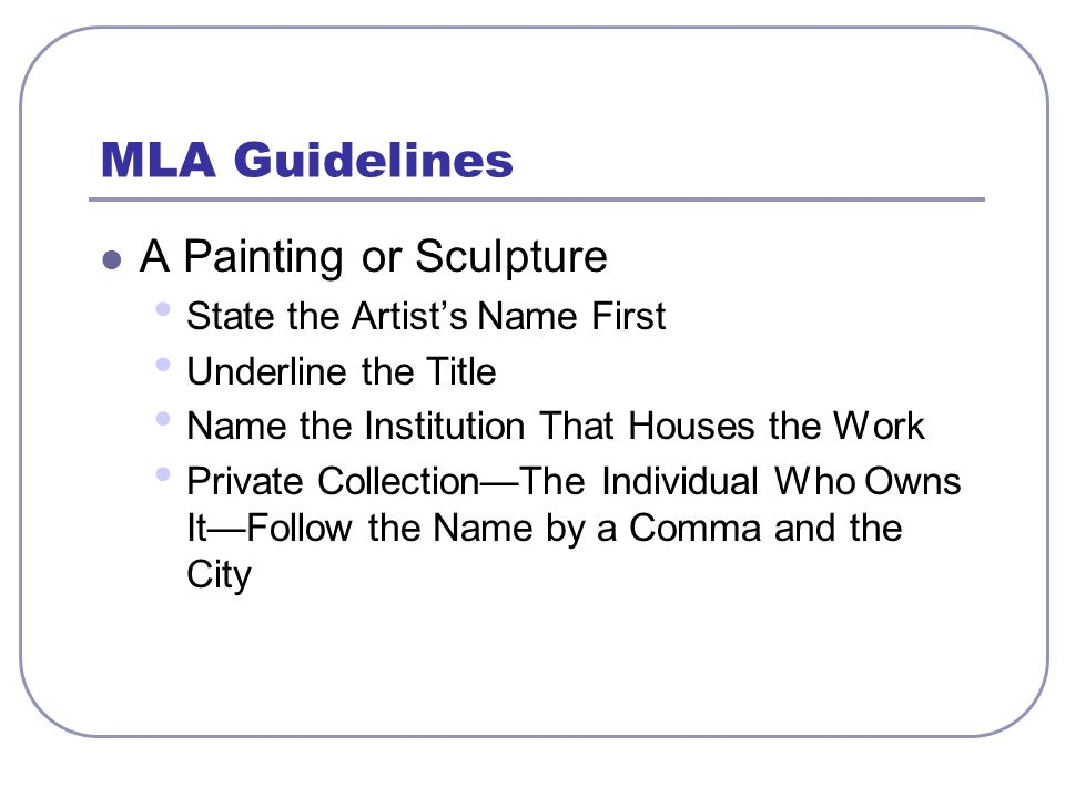 MLA Guidelines A Painting or Sculpture State the Artist's Name First Underline the Title Name the Institution That Houses the Work Private Collection—The Individual Who Owns It—Follow the Name by a Comma and the City