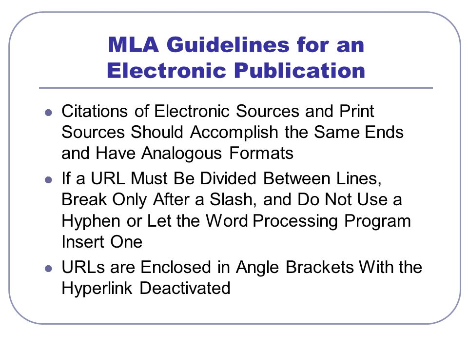 MLA Guidelines for an Electronic Publication Citations of Electronic Sources and Print Sources Should Accomplish the Same Ends and Have Analogous Formats If a URL Must Be Divided Between Lines, Break Only After a Slash, and Do Not Use a Hyphen or Let the Word Processing Program Insert One URLs are Enclosed in Angle Brackets With the Hyperlink Deactivated