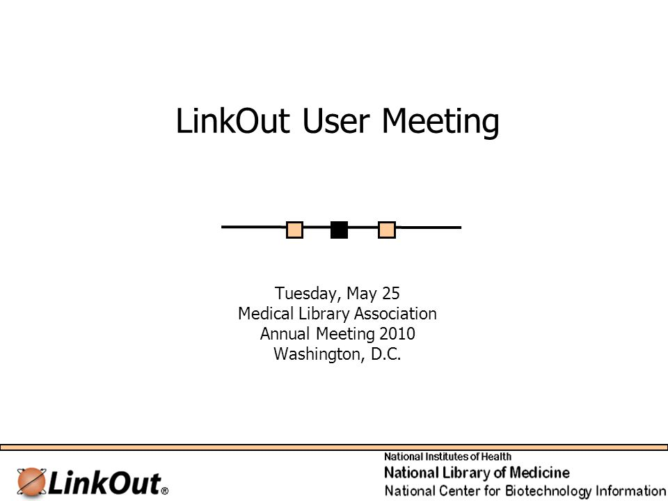 LinkOut User Meeting Tuesday, May 25 Medical Library Association Annual Meeting 2010 Washington, D.C.
