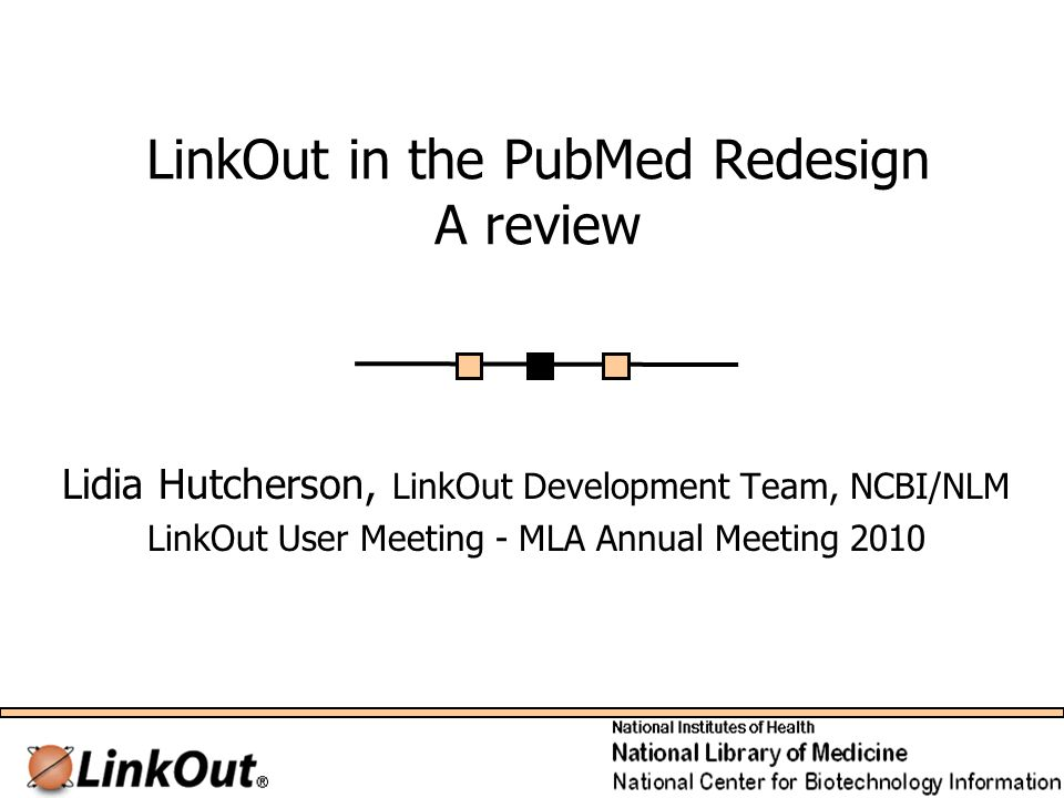 LinkOut in the PubMed Redesign A review Lidia Hutcherson, LinkOut Development Team, NCBI/NLM LinkOut User Meeting - MLA Annual Meeting 2010