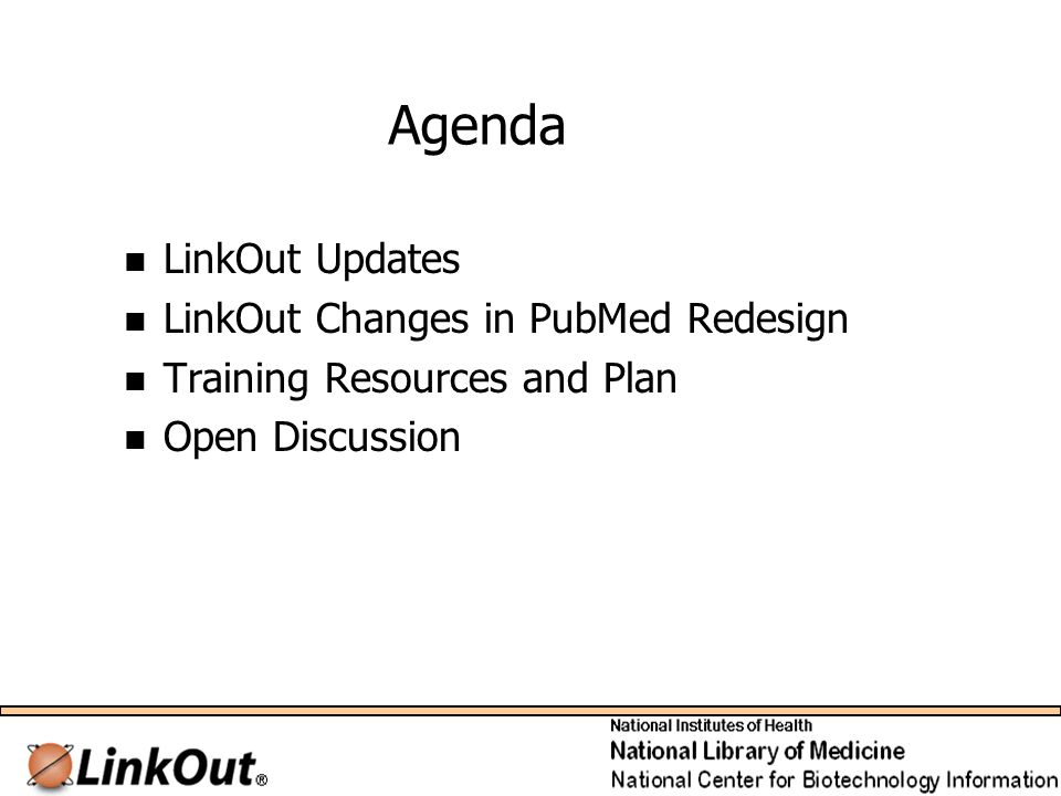 Agenda LinkOut Updates LinkOut Changes in PubMed Redesign Training Resources and Plan Open Discussion