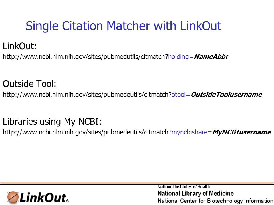Single Citation Matcher with LinkOut LinkOut: http://www.ncbi.nlm.nih.gov/sites/pubmedutils/citmatch holding=NameAbbr Outside Tool: http://www.ncbi.nlm.nih.gov/sites/pubmedeutils/citmatch otool=OutsideToolusername Libraries using My NCBI: http://www.ncbi.nlm.nih.gov/sites/pubmedeutils/citmatch myncbishare=MyNCBIusername