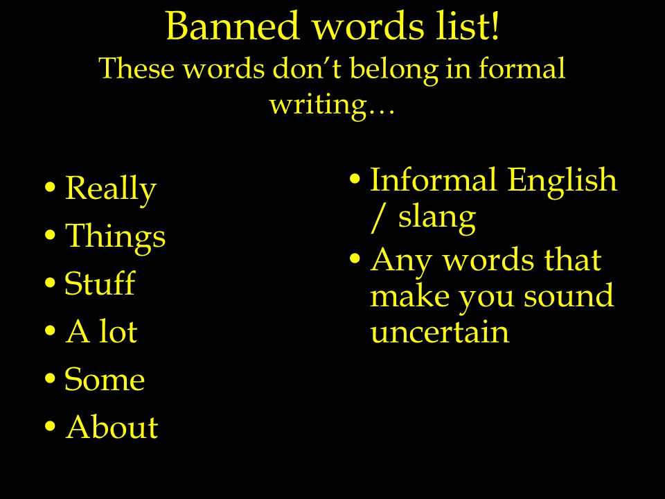 Banned words list! These words don't belong in formal writing… Really Things Stuff A lot Some About Informal English / slang Any words that make you s