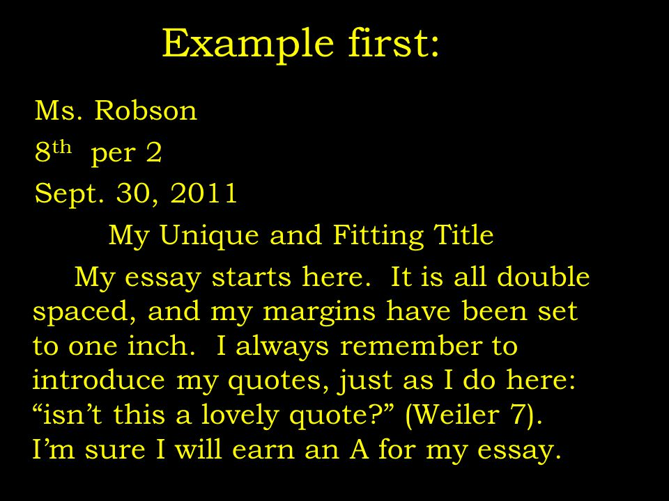 Example first: Ms. Robson 8 th per 2 Sept. 30, 2011 My Unique and Fitting Title My essay starts here. It is all double spaced, and my margins have bee