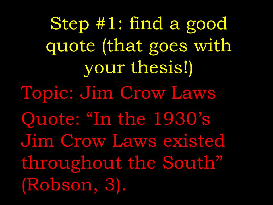 "Step #1: find a good quote (that goes with your thesis!) Topic: Jim Crow Laws Quote: ""In the 1930's Jim Crow Laws existed throughout the South"" (Robso"