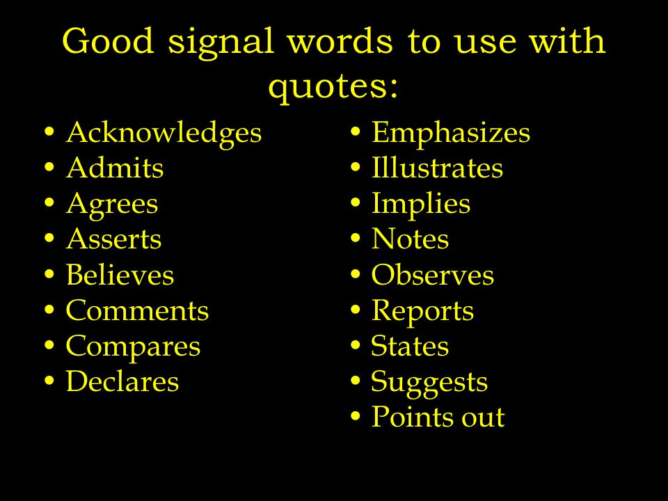 Good signal words to use with quotes: Acknowledges Admits Agrees Asserts Believes Comments Compares Declares Emphasizes Illustrates Implies Notes Observes Reports States Suggests Points out