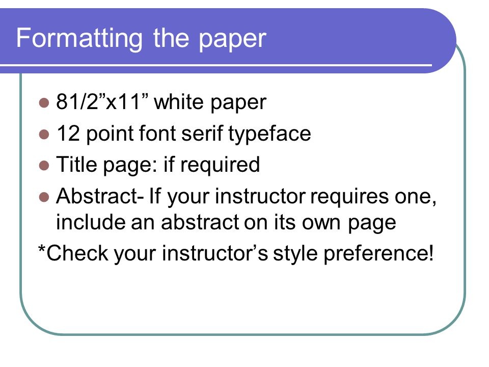 Formatting the paper 81/2 x11 white paper 12 point font serif typeface Title page: if required Abstract- If your instructor requires one, include an abstract on its own page *Check your instructor's style preference!