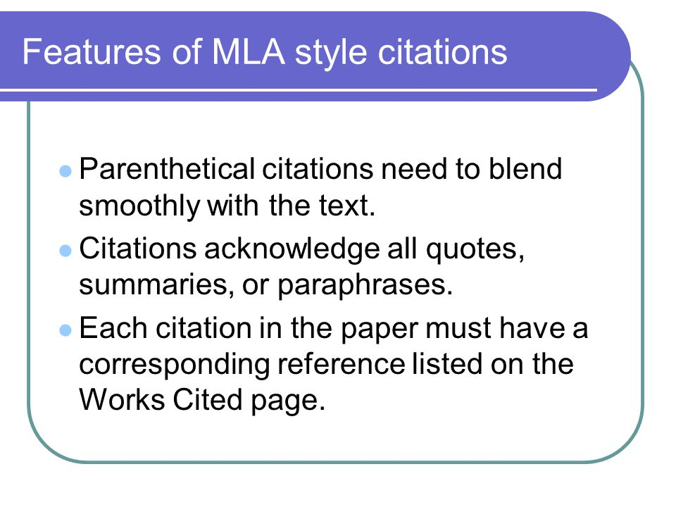 Features of MLA style citations Parenthetical citations need to blend smoothly with the text. Citations acknowledge all quotes, summaries, or paraphra