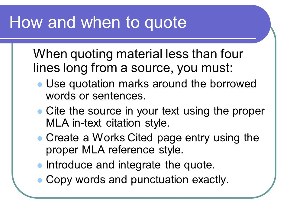 How and when to quote When quoting material less than four lines long from a source, you must: Use quotation marks around the borrowed words or sentences.