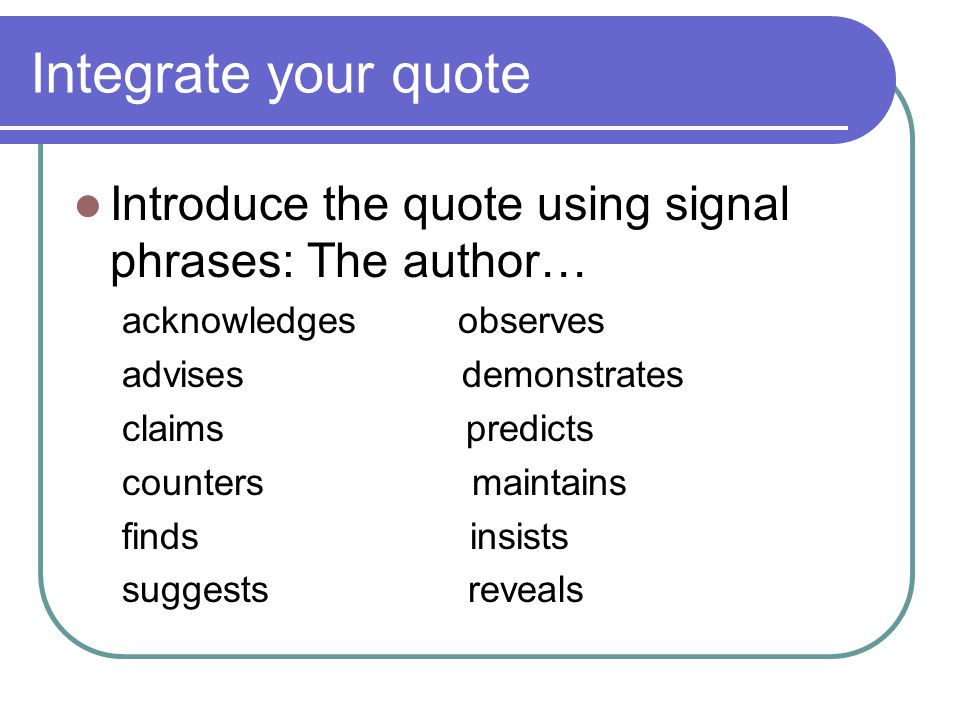 Integrate your quote Introduce the quote using signal phrases: The author… acknowledgesobserves advises demonstrates claims predicts counters maintains finds insists suggests reveals