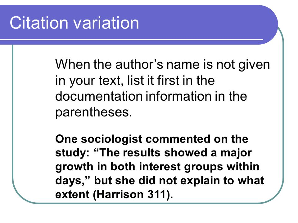 Citation variation When the author's name is not given in your text, list it first in the documentation information in the parentheses.