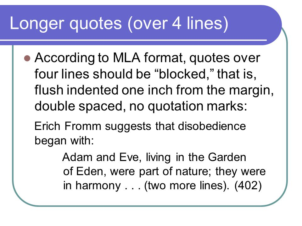 "Longer quotes (over 4 lines) According to MLA format, quotes over four lines should be ""blocked,"" that is, flush indented one inch from the margin, do"