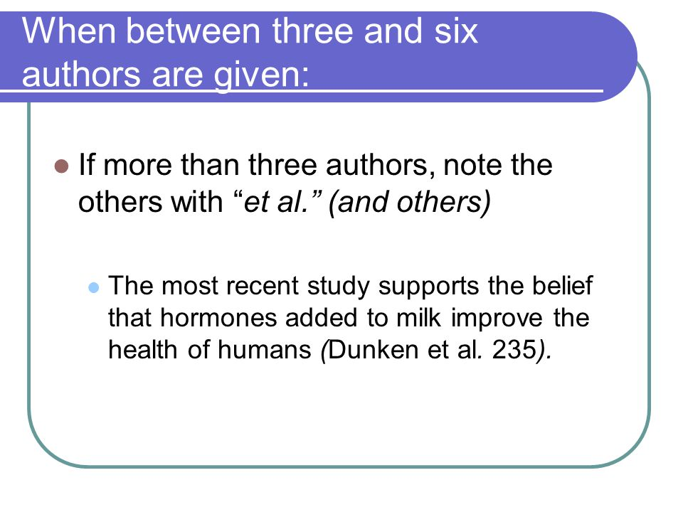 When between three and six authors are given: If more than three authors, note the others with et al. (and others) The most recent study supports the belief that hormones added to milk improve the health of humans (Dunken et al.