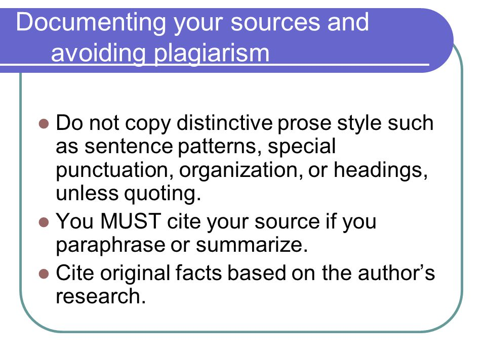 Documenting your sources and avoiding plagiarism Do not copy distinctive prose style such as sentence patterns, special punctuation, organization, or