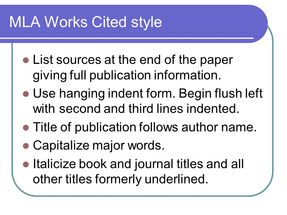 MLA Works Cited style List sources at the end of the paper giving full publication information.