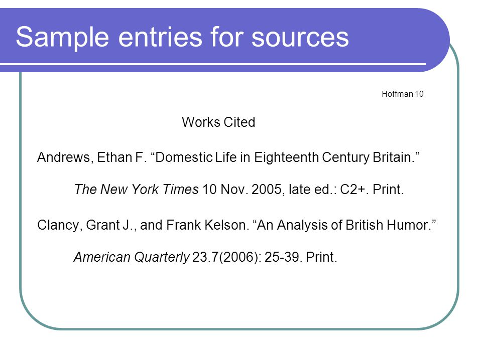 "Sample entries for sources Hoffman 10 Works Cited Andrews, Ethan F. ""Domestic Life in Eighteenth Century Britain."" The New York Times 10 Nov. 2005, la"