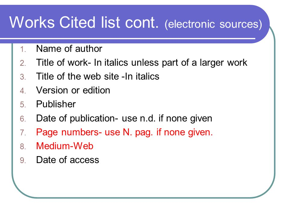 Works Cited list cont. (electronic sources) 1. Name of author 2.
