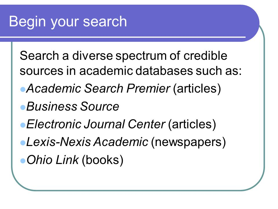 Begin your search Search a diverse spectrum of credible sources in academic databases such as: Academic Search Premier (articles) Business Source Electronic Journal Center (articles) Lexis-Nexis Academic (newspapers) Ohio Link (books)