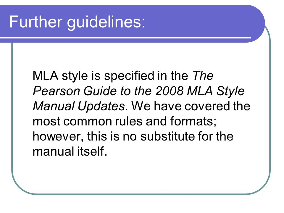 Further guidelines: MLA style is specified in the The Pearson Guide to the 2008 MLA Style Manual Updates. We have covered the most common rules and fo