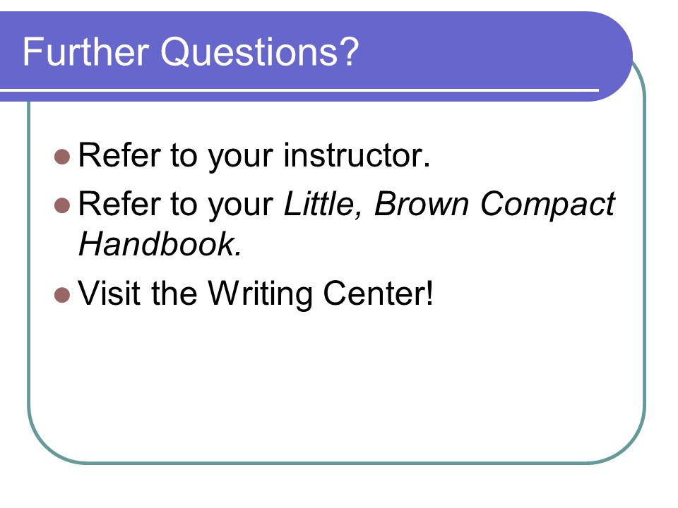 Further Questions? Refer to your instructor. Refer to your Little, Brown Compact Handbook. Visit the Writing Center!