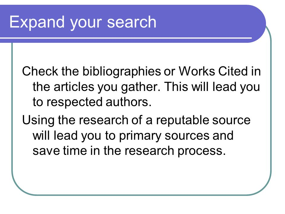 Expand your search Check the bibliographies or Works Cited in the articles you gather. This will lead you to respected authors. Using the research of