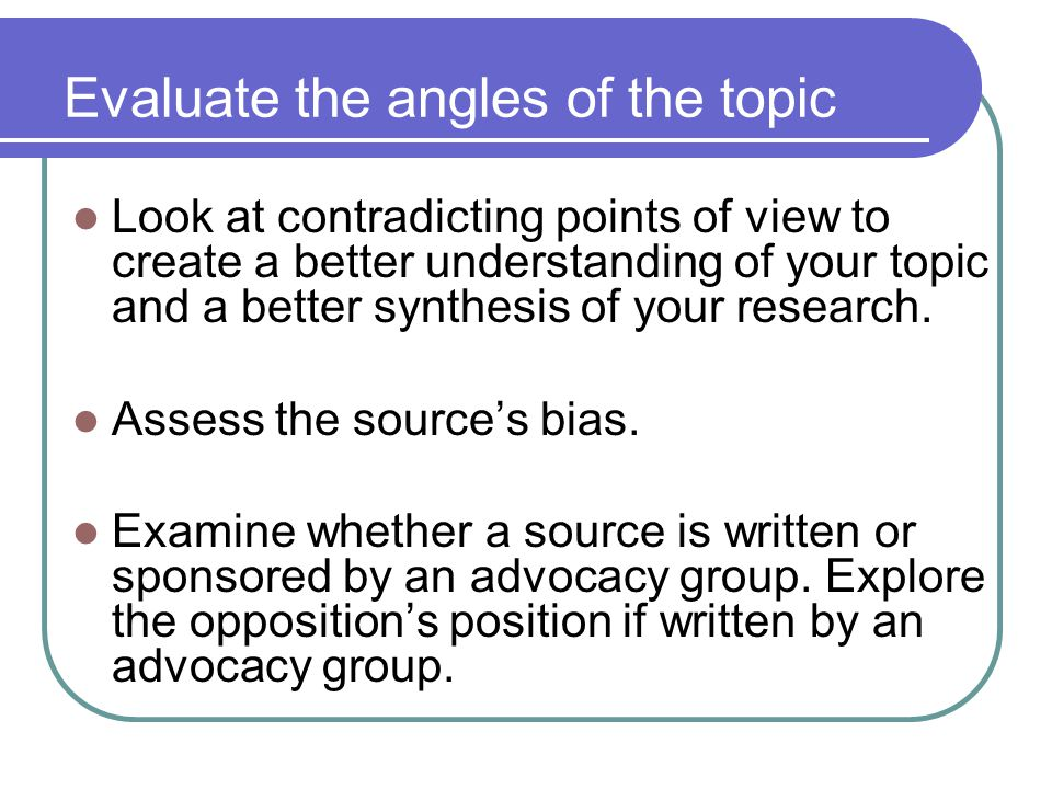 Evaluate the angles of the topic Look at contradicting points of view to create a better understanding of your topic and a better synthesis of your re