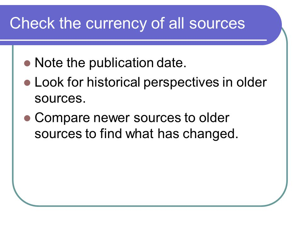 Check the currency of all sources Note the publication date. Look for historical perspectives in older sources. Compare newer sources to older sources