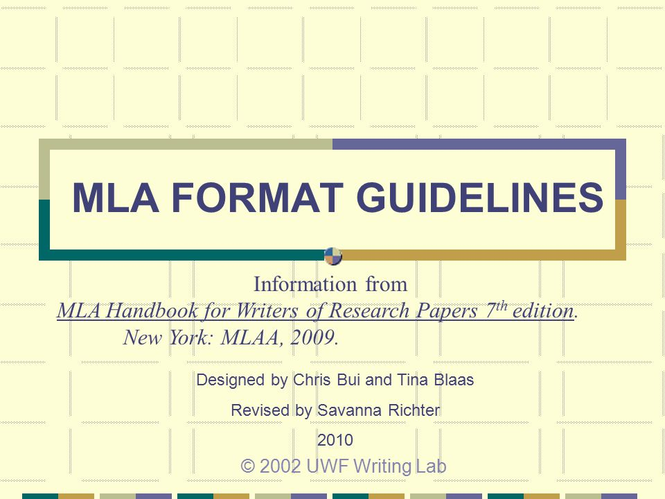 MLA FORMAT GUIDELINES © 2002 UWF Writing Lab Information from MLA Handbook for Writers of Research Papers 7 th edition. New York: MLAA, 2009. Designed