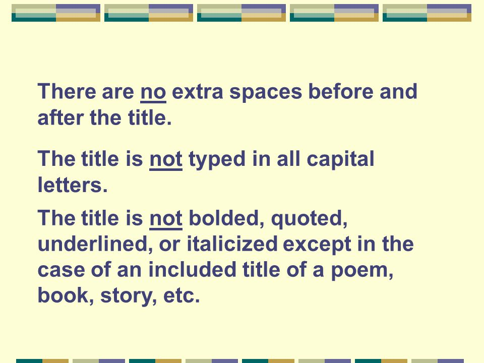 There are no extra spaces before and after the title. The title is not typed in all capital letters. The title is not bolded, quoted, underlined, or i