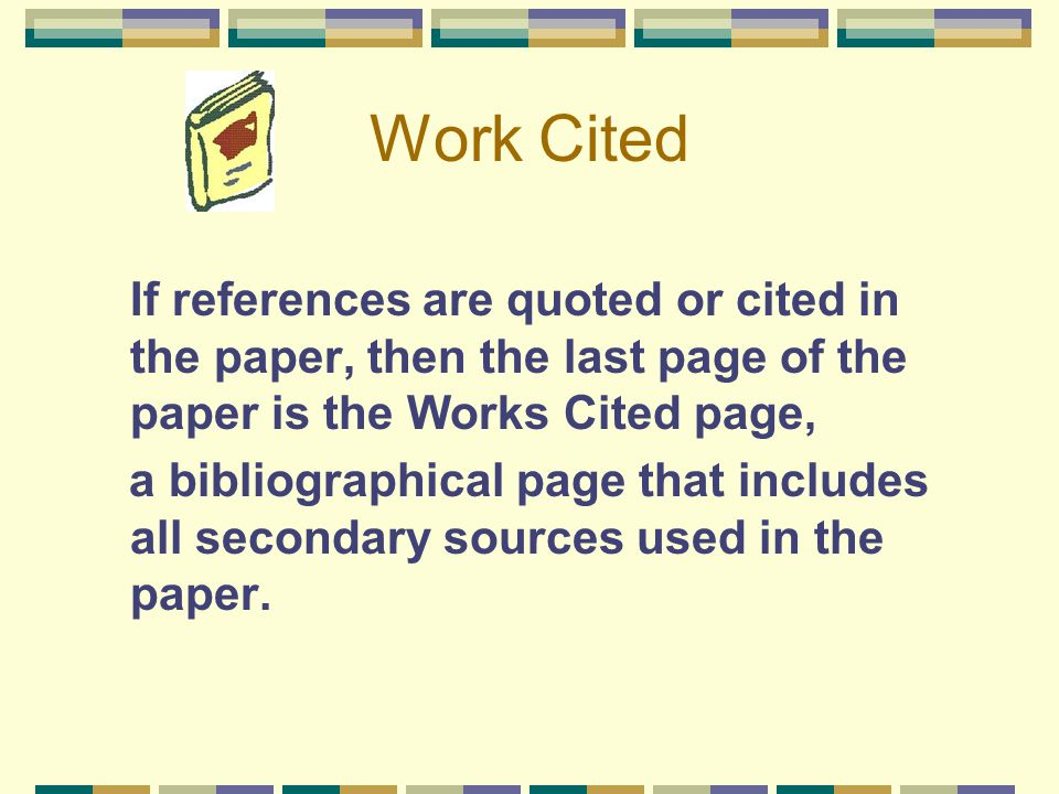 Work Cited If references are quoted or cited in the paper, then the last page of the paper is the Works Cited page, a bibliographical page that includ