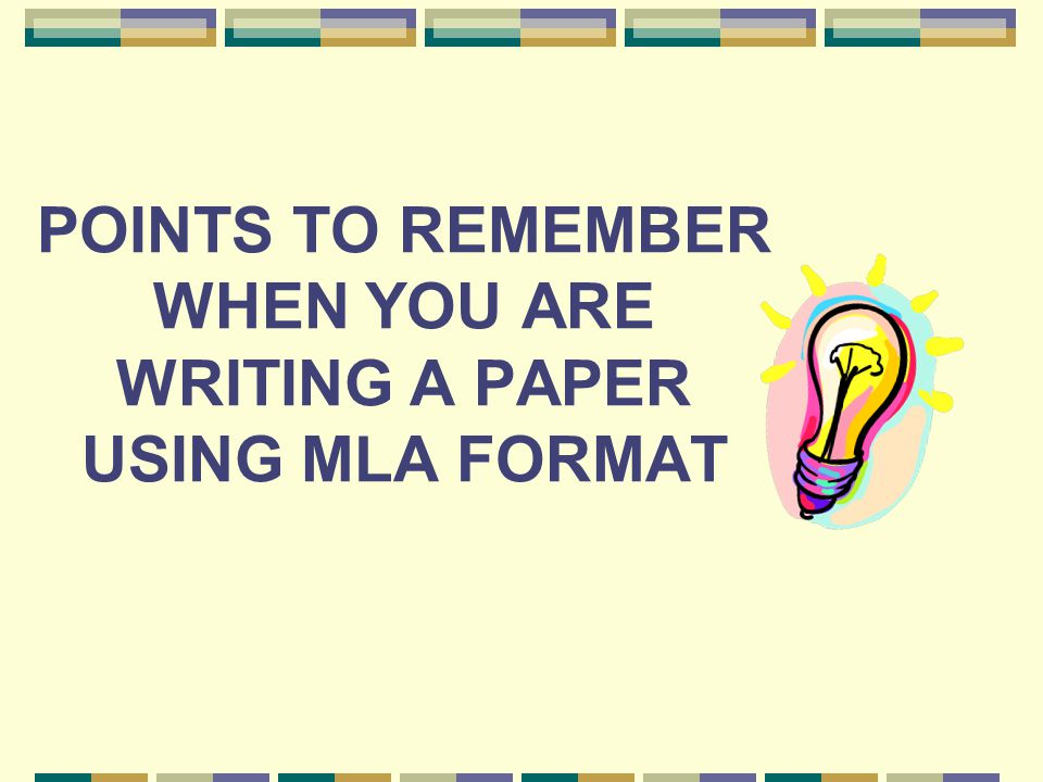 POINTS TO REMEMBER WHEN YOU ARE WRITING A PAPER USING MLA FORMAT