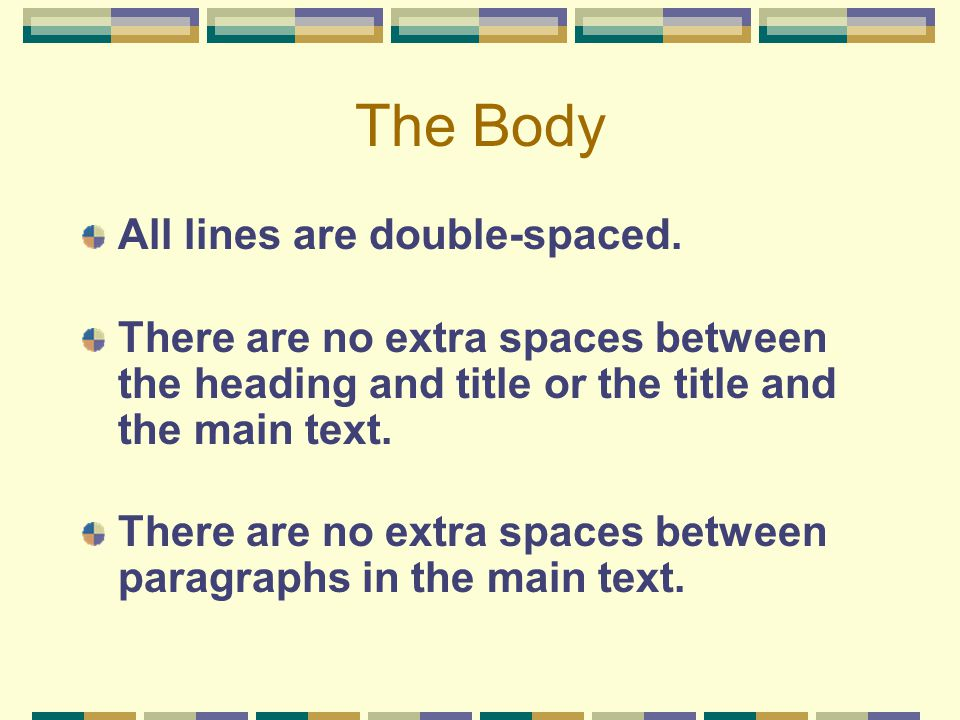 The Body All lines are double-spaced. There are no extra spaces between the heading and title or the title and the main text. There are no extra space