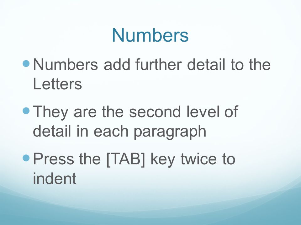Numbers Numbers add further detail to the Letters They are the second level of detail in each paragraph Press the [TAB] key twice to indent