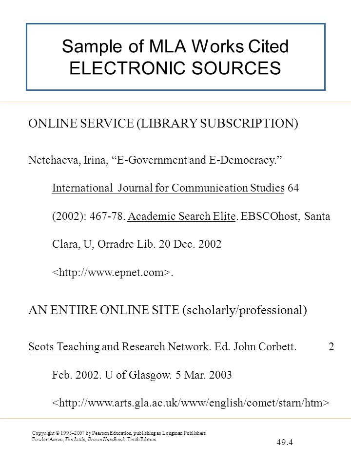 Copyright © 1995–2007 by Pearson Education, publishing as Longman Publishers Fowler/Aaron, The Little, Brown Handbook, Tenth Edition Sample of MLA Works Cited ELECTRONIC SOURCES ONLINE SERVICE (LIBRARY SUBSCRIPTION) Netchaeva, Irina, E-Government and E-Democracy. International Journal for Communication Studies 64 (2002): 467-78.