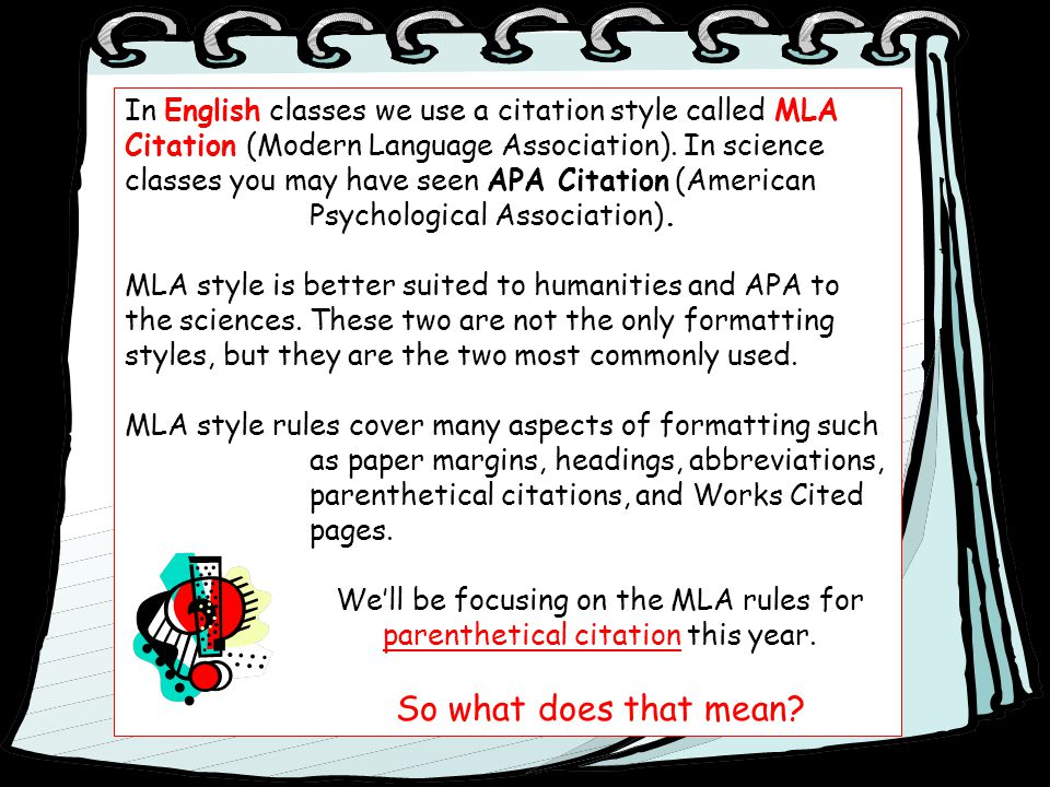 In English classes we use a citation style called MLA Citation (Modern Language Association). In science classes you may have seen APA Citation (Ameri