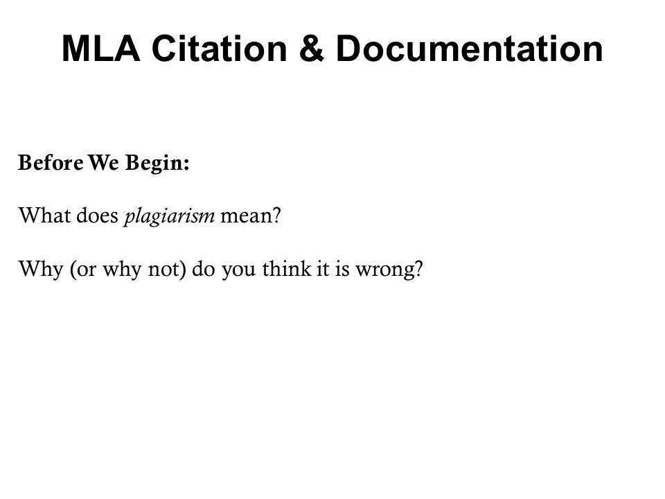 MLA Citation & Documentation Before We Begin: What does plagiarism mean? Why (or why not) do you think it is wrong?