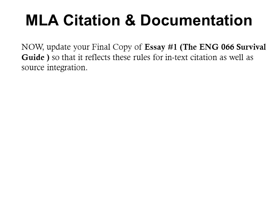 MLA Citation & Documentation NOW, update your Final Copy of Essay #1 (The ENG 066 Survival Guide ) so that it reflects these rules for in-text citatio