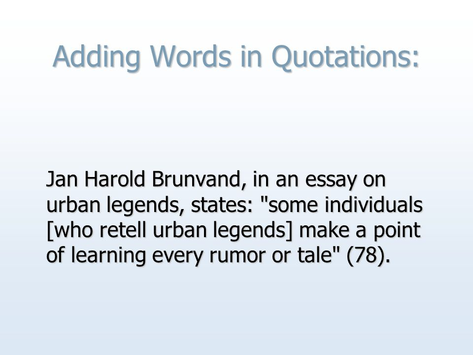 Adding Words in Quotations: Jan Harold Brunvand, in an essay on urban legends, states: some individuals [who retell urban legends] make a point of learning every rumor or tale (78).